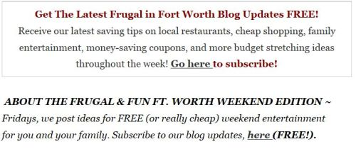 ABOUT THE FRUGAL & FUN FORT WORTH WEEKEND EDITION ~ Fridays, we post ideas for FREE (or really cheap) weekend entertainment for you and your family. Subscribe to our blog updates and you'll receive this weekly entertainment guide along with more budget stretching ideas and tips throughout the week! Subscribe for FREE (here)!